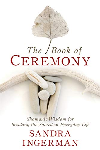The Book of Ceremony: Shamanic Wisdom for Invoking the Sacred in Everyday...