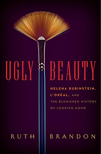 Ugly Beauty: Helena Rubinstein, L'Oréal, and the Blemished History of...