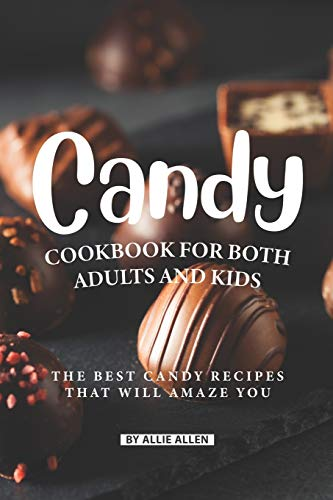 Candy Cookbook for Both Adults and Kids: The Best Candy Recipes That Will...