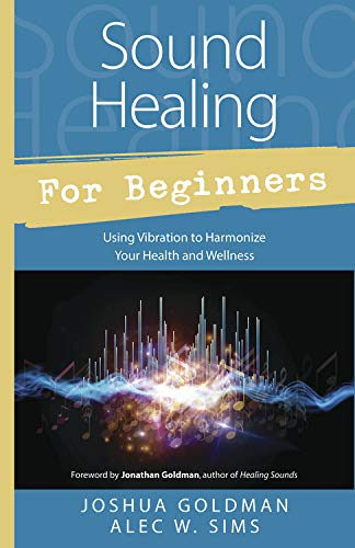 Sound Healing for Beginners: Using Vibration to Harmonize your Health and...
