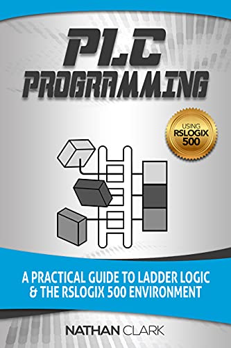 PLC Programming Using RSLogix 500: A Practical Guide to Ladder Logic and...