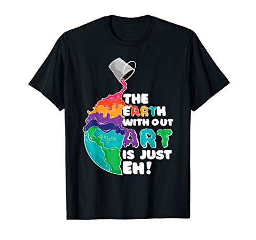 The Earth Without Art Is Just Eh - Earth Day Artist Pun Gift T-Shirt
