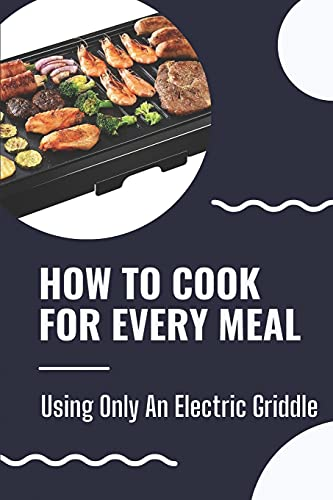 How To Cook For Every Meal: Using Only An Electric Griddle: Presto Griddle...