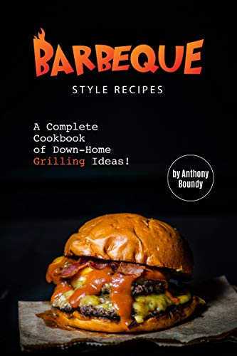 Barbeque Style Recipes: A Complete Cookbook of Down-Home Grilling Ideas!