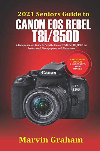 2021 Seniors Guide to Canon EOS Rebel T8i/850D: A Comprehensive Guide to...