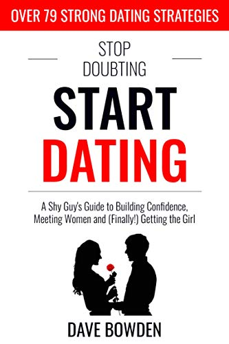 Stop Doubting, Start Dating: A Shy Guy's Guide To Building Confidence,...