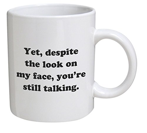 Funny Mug - Yet, despite the look on my face, you're still talking - 11 OZ...