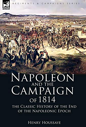 Napoleon and the Campaign of 1814: the Classic History of the End of the...