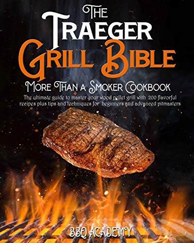 The Traeger Grill Bible • More Than a Smoker Cookbook: The Ultimate Guide...