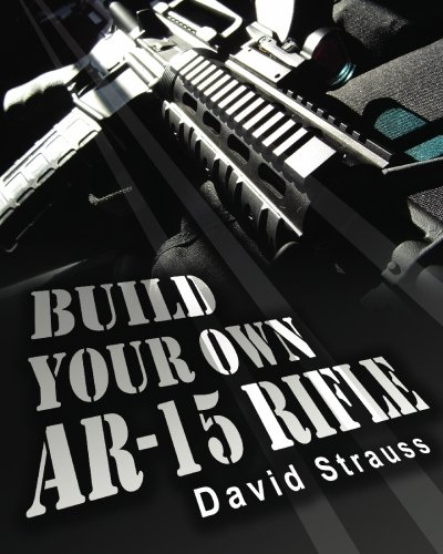 Build Your Own AR-15 Rifle: In Less Than 3 Hours You Too, Can Build Your...