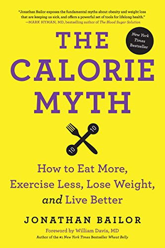 The Calorie Myth: How to Eat More, Exercise Less, Lose Weight, and Live...