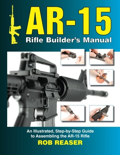AR-15 Rifle Builder's Manual: An Illustrated, Step-by-Step Guide to...
