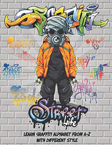 Street Life: Your Essential Guide to Learn the Graffiti Alphabet from A to...
