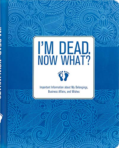 I'm Dead, Now What?: Important Information About My Belongings, Business...