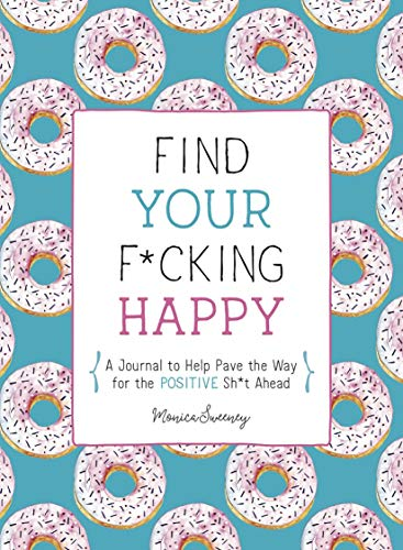 Find Your F*cking Happy: A Journal to Help Pave the Way for Positive Sh*t...