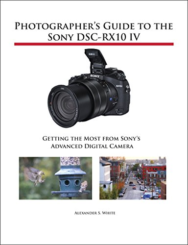 Photographer's Guide to the Sony DSC-RX10 IV: Getting the Most from Sony's...