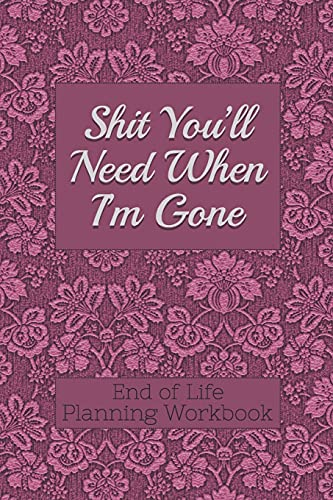 End of Life Planning Workbook : Shit You'll Need When I'm Gone: Makes Sure...