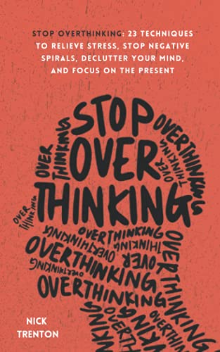 Stop Overthinking: 23 Techniques to Relieve Stress, Stop Negative Spirals,...