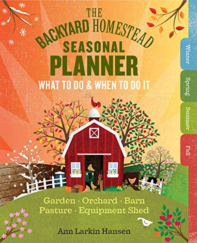 The Backyard Homestead Seasonal Planner: What to Do & When to Do It in the...