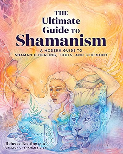 The Ultimate Guide to Shamanism: A Modern Guide to Shamanic Healing, Tools,...