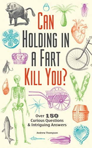 Can Holding in a Fart Kill You?: Over 150 Curious Questions and Intriguing...