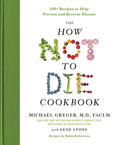 The How Not to Die Cookbook: 100+ Recipes to Help Prevent and Reverse...