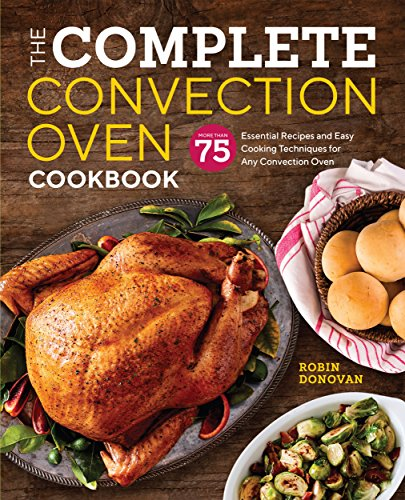 The Complete Convection Oven Cookbook: 75 Essential Recipes and Easy...