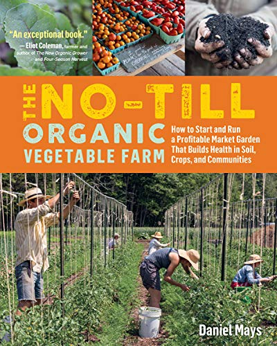 The No-Till Organic Vegetable Farm: How to Start and Run a Profitable...