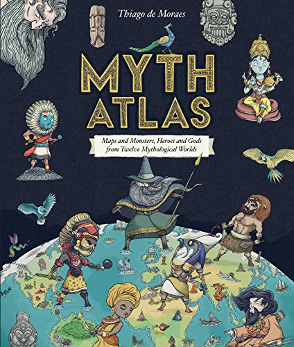 Myth Atlas: Maps and Monsters, Heroes and Gods from Twelve Mythological...