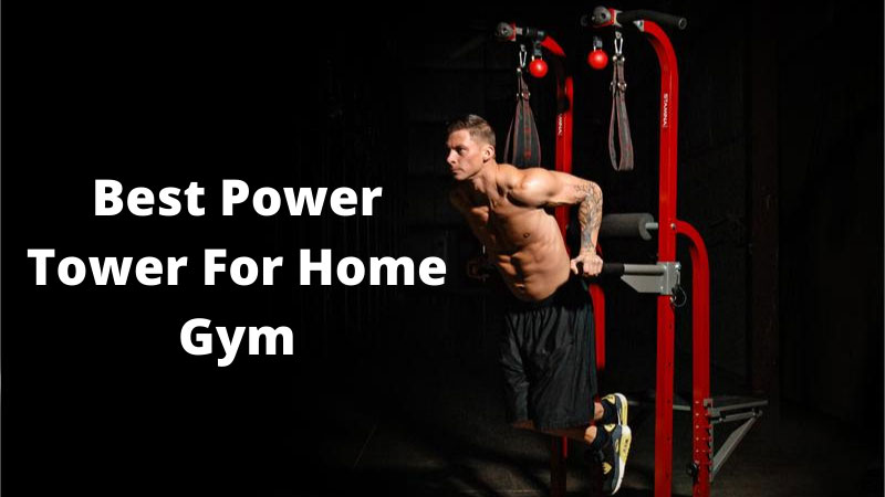 Best Power Tower For Home Gym